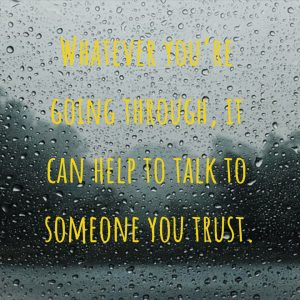 Whatever you're going through it can help to talk to someone you trust