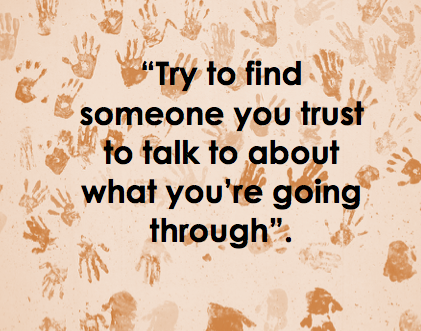 try to fins someone you trust to talk to about what you're going through