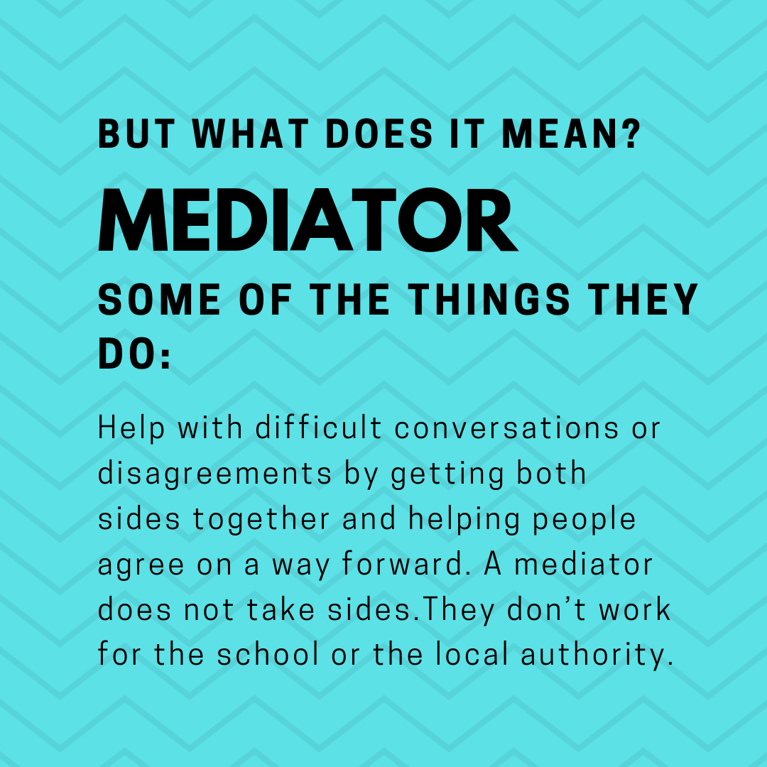 A mediator helps with difficult conversations or disagreements by getting both sides together and helping people agree on a way forward. A mediator does not take sides. They don't work for the school or the local authority.